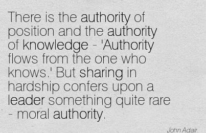 There Is The Authority Of Position And The Authority Of Knowledge - 'Authority Flows From The One Who Knows.' But Sharing In Hardship Confers Upon A Leader Something Quite Rare - moral Authority. - John Adair