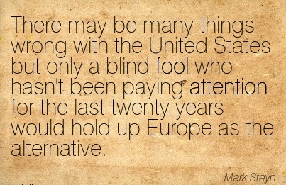 There May Be Many Things Wrong With The United States But Only A Blind Fool Who Hasn't Been Paying Attention For The Last Twenty Years Would Hold Up Europe As The Alternative. - Mark Steyn