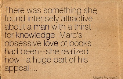 There Was Something She Found Intensely Attractive About A Man With A Thirst For Knowledge… - Martin Edwards
