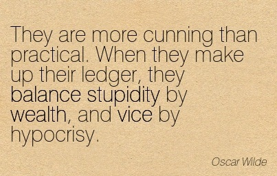 They Are More Cunning Than Practical. When They Make Up Their Ledger, They Balance Stupidity By Wealth, And Vice By Hypocrisy. - Oscar Wilde
