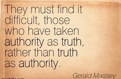 """ They Must Find It Difficult, Those Who Have Taken Authority As Truth Rather Than Truth As Authority "" - Gerald Massey"