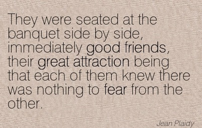 They Were Seated At The Banquet Side By Side, Immediately Good Friends, Their Great Attraction Being That Each Of Them Knew There Was Nothing To Fear From The Other. - Jean Plaidy