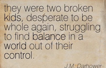 They Were Two Broken Kids, Desperate To Be Whole Again, Struggling To Find Balance In A World Out Of Their Control. - J.M. Darhower