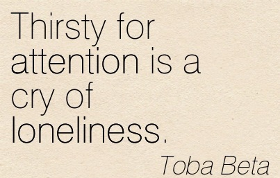 Thirsty For Attention Is A Cry Of Loneliness. - Toba Beta