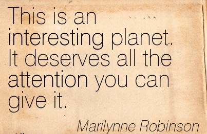 This Is An Interesting Planet. It Deserves All The Attention You Can Give It. - Marilynne Robinson
