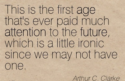 This Is The First Age That's Ever Paid Much Attention To The Future, Which Is A Little Ironic Since We May Not Have One. - Arthur C. Clarke