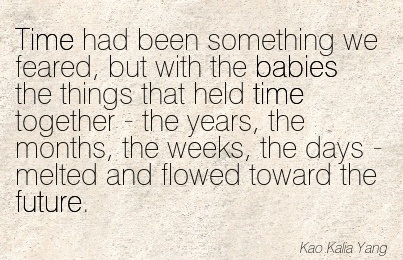 Time Had Been Something We Feared, But With The Babies The Things That Held Time Together.. - Kao Kalia Young