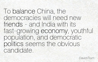 To Balance China, The Democracies Will Need New Friends - And India With Its Fast-Growing Economy, Youthful Population, And Democratic Politics Seems The Obvious Candidate. - David Frum