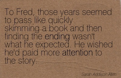 To Fred, Those Years Seemed To Pass Like Quickly Skimming A Book And Then Finding The Ending Wasn't What He Expected. He Wished He'd Paid More Attention To The Story. - Sarah Addison Allen