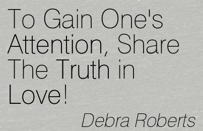 To Gain One's Attention, Share The Truth in Love! - Debra Roberts