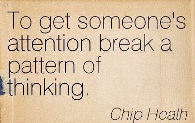 To Get Someone's Attention Break A Pattern Of Thinking. - Chip Heath
