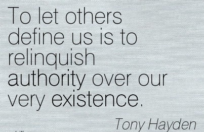 To Let Others Define Us Is to Relinquish Authority Over Our Very Existence. - Tony Hayden