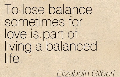 To Lose Balance Sometimes For Love Is Part Of Living A Balanced Life. - Elizabeth Gilbert