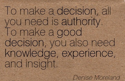 To Make A Decision, All You Need Is Authority. To Make A Good Decision, You Also Need Knowledge, Experience, And Insight. - Denise Moreland