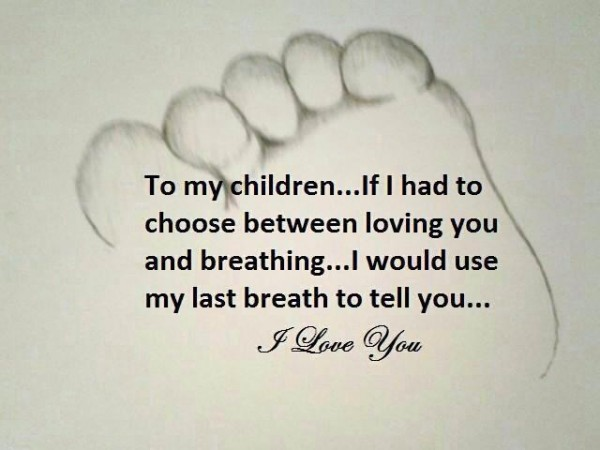 To My Children, If I Had To Choose Between Loving You And Breathing, I Would Use My Last Breath To Tell You.
