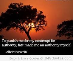 """"""" To Punish Me For My Contempt For Authority, Fate Made Me An Authority Myself """" - Albert Einstein"""