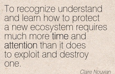 To Recognize Understand And Learn How To Protect A New Ecosystem Requires Much More Time And Attention Than It Does To Exploit And Destroy One. - Claire Nouvian