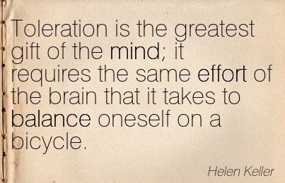 Toleration Is The Greatest Gift Of The Mind It Requires The Same Effort Of The Brain That It Takes To Balance Oneself On A Bicycle. - Helen Keller