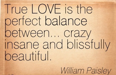 True LOVE Is The Perfect Balance Between… Crazy Insane And Blissfully Beautiful. - William Paisley