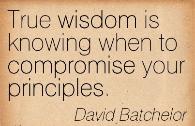 True Wisdom Is Knowing When To Compromise Your Principles.