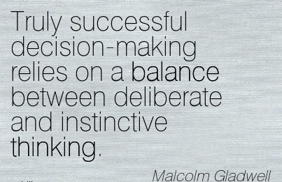 Truly Successful Decision-Making Relies On A Balance Between Deliberate And Instinctive Thinking. - Malcolm Gladwell