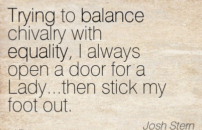 Trying To Balance Chivalry With Equality, I Always Open A Door For A Lady, Then Stick My Foot Out. - Josh Stem