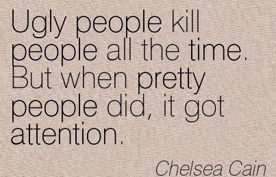 Ugly People Kill People All The Time. But When Pretty People Did, It Got Attention. - Chelsea Cain