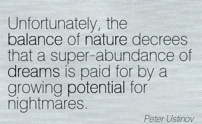Unfortunately, The Balance Of Nature Decrees That A Super-Abundance Of Dreams Is Paid For By A Growing Potential For Nightmares. - Peter Ustinov