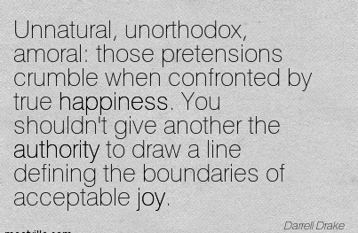 Unnatural, Unorthodox, Amoral Those Pretensions Crumble When Confronted By True Happiness. You Shouldn't Give Another The Authority To Draw A Line Defining The Boundaries Of Acceptable Joy. - Darrell Drake