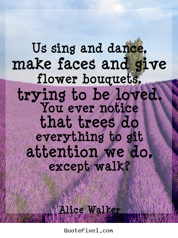 Us Sing And Dance, Make Faces And Give Flower Bouquets, Trying To Be Loved. You Ever Notice That Trees Do Everything To Attention We Do, Except Walk. - Alice Walker