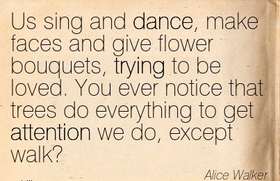 Us Sing And Dance, Make Faces And Give Flower Bouquets, Trying To Be Loved. You Ever Notice That Trees Do Everything To Get Attention We Do, Except Walk! - Alice Walker