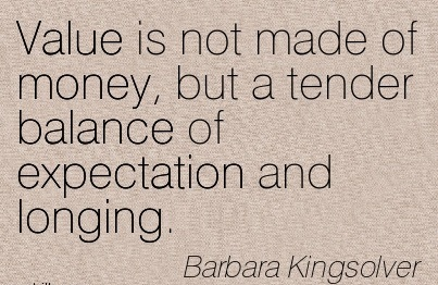 Value Is Not Made Of Money, But A Tender Balance Of Expectation And Longing. - Barbara Kingsolver