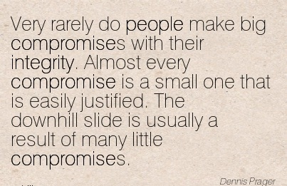 Very Rarely Do People Make Big Compromises With Their Integrity. Almost Every Compromise Is A Small One That Is Easily Justified. The Downhill Slide Is Usually A Result Of Many Little Compromises.