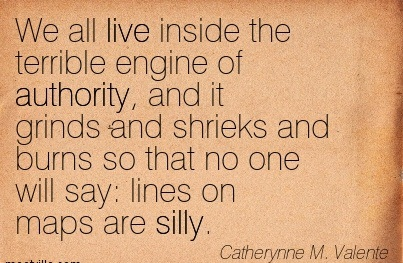 We All Live Inside The Terrible Engine Of Authority.. - Catherynne M. Valente