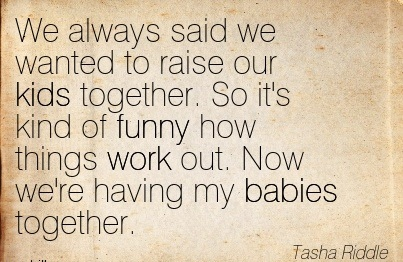 We Always Said We Wanted To Raise Our Kids Together. So It's Kind Of Funny How Things Work Out. Now We're Having My Babies Together. - Tasha Riddle