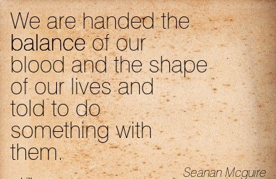 We Are Handed The Balance Of Our Blood And The Shape Of Our Lives And Told To Do Something With Them. - Seanan Mcguire