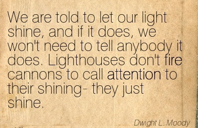 We Are Told To Let Our Light Shine, And If It Does, We Won't Need To Tell Anybody It Does. Lighthouses Don't Fire Cannons To Call Attention To Their Shining- They Just Shine. - Dwight L. Moody
