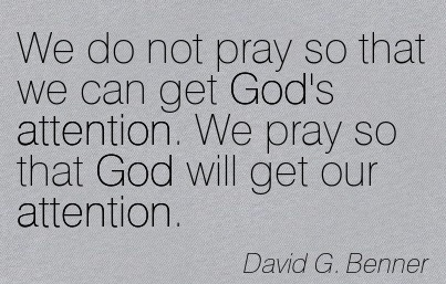 We Do Not Pray So That We Can Get God's Attention. We Pray So That God Will Get Our Attention. - David G. Benner