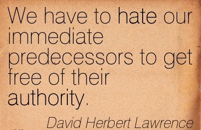 We Have To Hate Our Immediate Predecessors To Get Free Of Their Authority. - David Herbert Lawrence