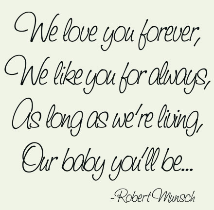 We Love You Forever, We Like You For Always, As Long As We're Living, Our Baby You'll Be. - Robert Munsch