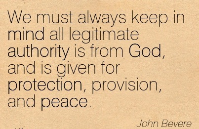 We Must Always Keep In Mind All Legitimate Authority Is From God, And Is Given For Protection, Provision, And Peace. - John Bevere