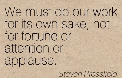 We Must Do Our Work For Its Own Sake, Not For Fortune Or Attention Or Applause. - Steven Pressfield