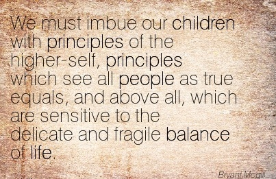 We Must Imbue Our Children With Principles Of The Higher-Self, Principles Which See All People As True Equals, And Above All, Which Are Sensitive To The Delicate And Fragile Balance Of Life. - Bryant Mcgill