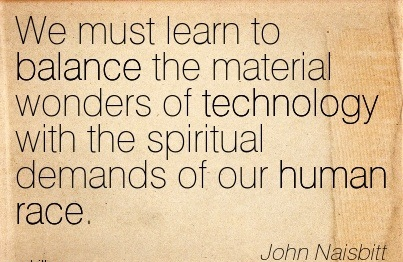 We Must Learn To Balance The Material Wonders Of Technology With The Spiritual Demands Of Our Human Race. - John Naisbitt