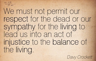 We Must Not Permit Our Respect For The Dead Or Our Sympathy For The Living To Lead Us Into An Act Of Injustice To The Balance Of The Living. - Davy Crockett