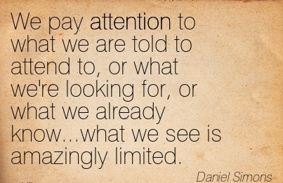 We Pay Attention To What We Are Told To Attend To, Or What We're Looking For, Or What We Already Know…What We See Is Amazingly Limited. - Daniel Simons