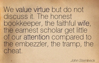 We Value Virtue But Do Not Discuss It. The Honest Bookkeeper, The Faithful Wife, The Earnest Scholar Get Little Of Our Attention Compared To The Embezzler, The Tramp, The Cheat. - John Steinbeck