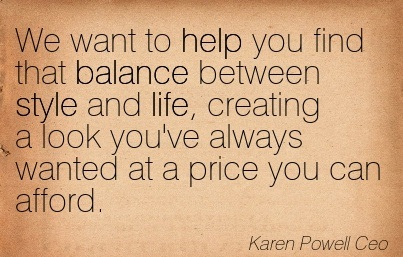 We Want To Help You Find That Balance Between Style And Life, Creating A Look You've Always Wanted At A Price You Can Afford. - Karen Powell Ceo