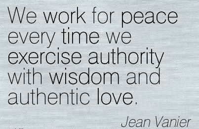 We Work For Peace Every Time We Exercise Authority With Wisdom And Authentic Love. - Jean Vanier