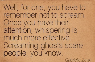 Well, For One, You Have To Remember Not To Scream. Once You Have Their Attention, Whispering Is Much More Effective. Screaming Ghosts Scare People, You Know. - Gabrielle Zevin